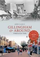 Gillingham & Around Through Time ebook by John Clancy