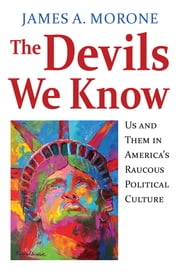 The Devils We Know - Us and Them in America's Raucous Political Culture ebook by James A. Morone