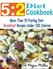 5:2 Diet Cookbook : More Than 70 Fasting Diet Breakfast Recipes Under 100 Calories ebook by Megan Miller