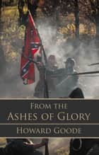 From the Ashes of Glory ebook by Howard Goode