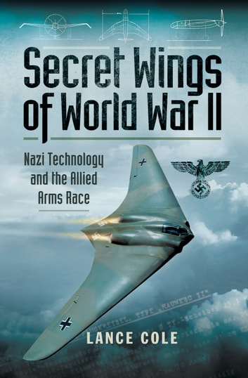Secret Wings of World War II - Nazi Technology and the Allied Arms Race ebook by Lance Cole