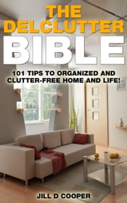 The Declutter Bible - 101 Tips to a Clutter-Free Home and Life! ebook by Jill Cooper
