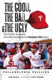 The Good, the Bad, & the Ugly: Philadelphia Phillies - Heart-Pounding, Jaw-Dropping, and Gut-Wrenching Moments from Philadelphia Phillies History ebook by Todd Zolecki,Scott Franzke