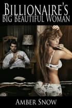Billionaire's Big Beautiful Woman - A BBW Erotic Romance - Billionaire's Big Beautiful Woman, #1 ebook by Amber Snow