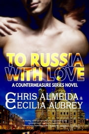 To Russia With Love - A Romantic Suspense Novel in the Countermeasure Series ebook by Chris  Almeida, Cecilia Aubrey