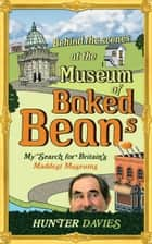 Behind the Scenes at the Museum of Baked Beans - My Search for Britain's Maddest Museums ebook by Hunter Davies
