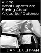 Aikido: What Experts Are Saying About Aikido Self Defense ebook by Daniel Lehman