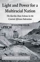 Light and Power for a Multiracial Nation - The Kariba Dam Scheme in the Central African Federation ebook by J. Tischler