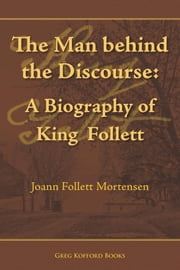 The Man behind the Discourse: A Biography of King Follett ebook by Joann Follett Mortensen