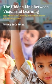 The Hidden Link Between Vision and Learning - Why Millions of Learning-Disabled Children Are Misdiagnosed ebook by Wendy Beth Rosen