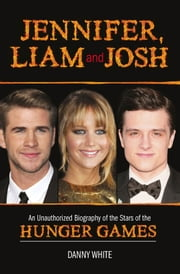 Jennifer, Liam and Josh - An Unauthorized Biography of the Stars of The Hunger Games ebook by Danny White