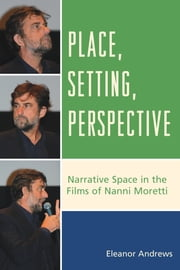 Place, Setting, Perspective - Narrative Space in the Films of Nanni Moretti ebook by Eleanor Andrews