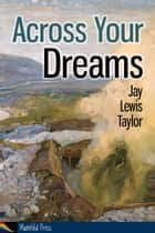 Across Your Dreams ebook by Jay Lewis Taylor