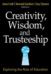Creativity, Wisdom, and Trusteeship - Exploring the Role of Education ebook by Anna Craft,Dr. Howard Gardner,Guy Claxton