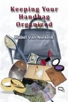 Keeping Your Handbag Organized ebook by Mabel Van Niekerk