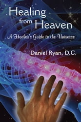 Healing from Heaven; A Healer's Guide to the Universe ebook by Daniel Ryan