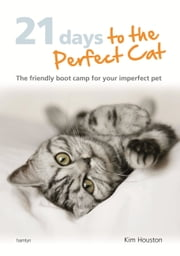 21 Days To The Perfect Cat - The Friendly Boot Camp for Your Imperfect Pet ebook by Kim Houston