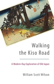 Walking the Kiso Road - A Modern-Day Exploration of Old Japan ebook by William Scott Wilson