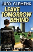 Leave Tomorrow Behind - A Stella Crown Mystery ebook by Judy Clemens