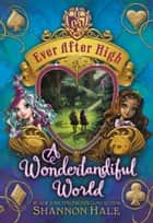 Ever After High: A Wonderlandiful World ebook by Shannon Hale