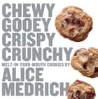 Chewy Gooey Crispy Crunchy Melt-in-Your-Mouth Cookies by Alice Medrich ebook by Alice Medrich