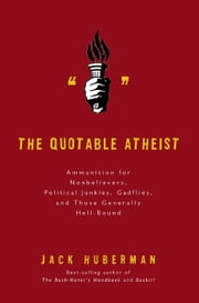 The Quotable Atheist - Ammunition for Nonbelievers, Political Junkies, Gadflies, and Those Generally Hell-Bound ebook by Jack Huberman