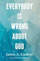 Everybody Is Wrong About God eBook by James A. Lindsay, James A. Lindsay, Peter Boghossian,...