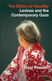 Ethics of Visuality, The - Levinas and the Contemporary Gaze ebook by Hagi Kenaan