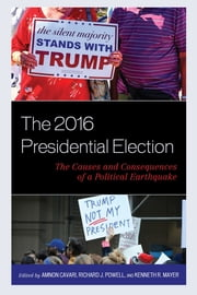 The 2016 Presidential Election - The Causes and Consequences of a Political Earthquake ebook by Amnon Cavari, Richard J. Powell, Kenneth R. Mayer,...