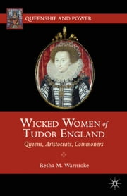 Wicked Women of Tudor England - Queens, Aristocrats, Commoners ebook by R. Warnicke