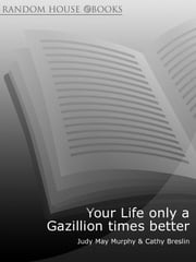 Your Life only a Gazillion times better - A Practical Guide to Creating the Life of Your Dreams ebook by Judy May Murphy,Cathy Breslin