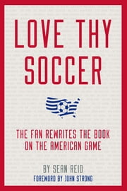 Love Thy Soccer - The Fan Rewrites the Book on the American Game ebook by Sean Reid