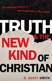 Truth and the New Kind of Christian - The Emerging Effects of Postmodernism in the Church ebook by R. Scott Smith,J. P. Moreland