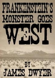 Frankenstein's Monster Goes West ebook by James Dwyer