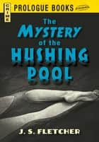 The Mystery of the Hushing Pool ebook by J.S. Fletcher