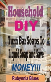 Household DIY: Turn bar soaps to liquid soap and save money!!! ebook by Rubynnia Blues
