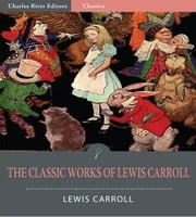 The Classic Works of Lewis Carroll: Alices Adventures in Wonderland, Through the Looking Glass, and The Hunting of the Snark (Illustrated Edition) ebook by Lewis Carroll