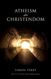 Atheism After Christendom - Unbelief in an Age of Encounter ebook by Simon Perry