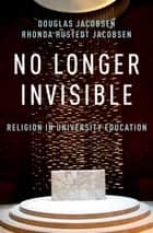 No Longer Invisible - Religion in University Education ebook by Rhonda Hustedt Jacobsen, Douglas Jacobsen