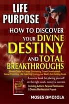 Life Purpose: How To Discover Your Divine Destiny And Total Breakthroughs - Proven Tools On Career Counseling, Career Development, Career Coaching, Life Coaching, Living Your Best Life & Setting Goals ebook by Moses Omojola