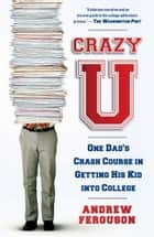 Crazy U - One Dad's Crash Course in Getting His Kid Into College ebook by Andrew Ferguson