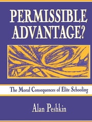 Permissible Advantage? - The Moral Consequences of Elite Schooling ebook by Alan Peshkin