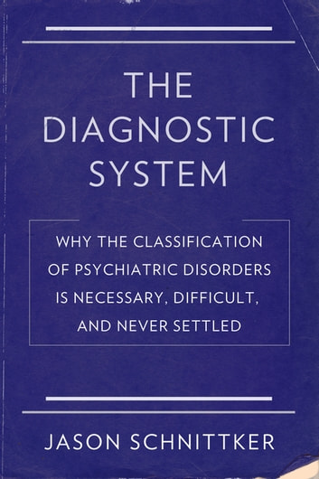 The Diagnostic System - Why the Classification of Psychiatric Disorders Is Necessary, Difficult, and Never Settled ebook by Jason Schnittker