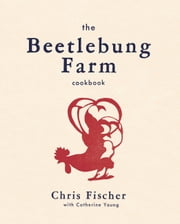 The Beetlebung Farm Cookbook - A Year of Cooking on Martha's Vineyard ebook by Chris Fischer,Catherine Young,Gabriela Herman