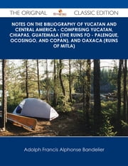 Notes on the Bibliography of Yucatan and Central America - Comprising Yucatan, Chiapas, Guatemala (the Ruins fo - Palenque, Ocosingo, and Copan), and Oaxaca (Ruins of Mitla) - The Original Classic Edition ebook by Adolph Francis Alphonse Bandelier