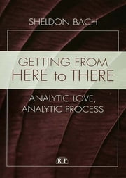 Getting From Here to There - Analytic Love, Analytic Process ebook by Sheldon Bach