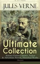 JULES VERNE Ultimate Collection: Science Fiction Classics, Action & Adventure Novels, Historical Works (Illustrated) - Journey to the Centre of the Earth, The Mysterious Island, 20000 Leagues Under The Sea, Around the World in Eighty Days, From the Earth to the Moon, Five Weeks in a Balloon, An Antarctic Mystery... ebook by