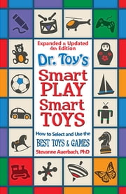 Dr. Toy's Smart PLAY Smart Toys – Expanded & Updated 4th Edition - How to Select and Use the BEST TOYS & GAMES ebook by Dr. Stevanne Auerbach