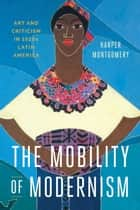 The Mobility of Modernism - Art and Criticism in 1920s Latin America ebook by Harper Montgomery