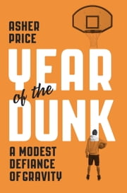 Year of the Dunk - A Modest Defiance of Gravity ebook by Asher Price